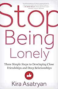 Stop Being Lonely Three Simple Steps To Developing Close Friendships And Deep Relationships