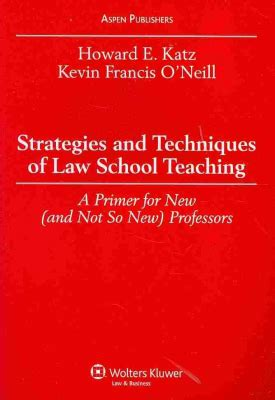 Strategies And Techniques Of Law School Teaching A Primer For New And Not So New Professors