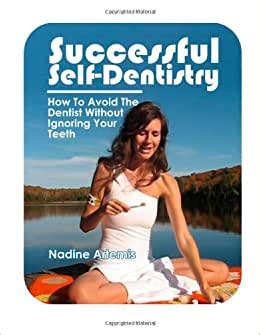 Successful Self Dentistry How To Avoid The Dentist Without Ignoring Your Teeth