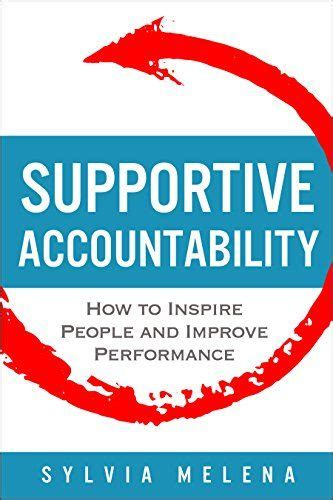 Supportive Accountability How To Inspire People And Improve Performance