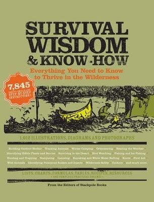 Survival Wisdom Know How Everything You Need To Know To Thrive In The Wilderness Wisdom Knowhow