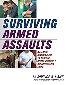 Surviving Armed Assaults A Martial Artists Guide To Weapons Street Violence And Countervailing Force