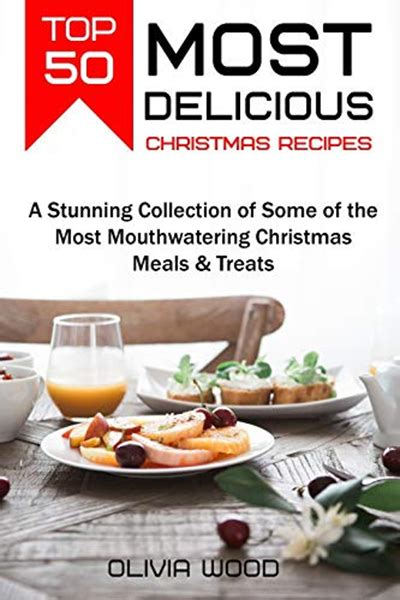 TOP 50 Most Delicious Christmas Recipes A Stunning Collection Of Some Of The Most Mouthwatering Christmas Meals Treats