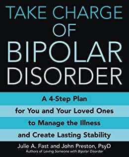 Take Charge Of Bipolar Disorder A 4Step Plan For You And Your Loved Ones To Manage The Illness And Create Lasting Stability