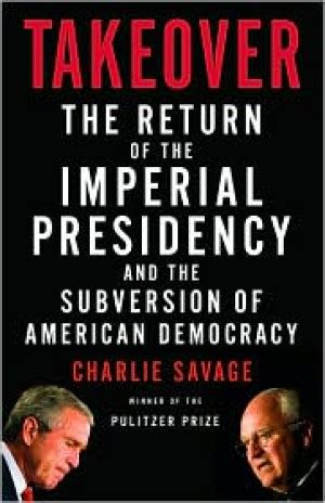 Takeover The Return Of The Imperial Presidency And The Subversion Of American Democracy