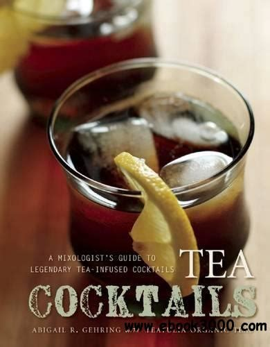 Tea Cocktails A Mixologists Guide To Legendary TeaInfused Cocktails