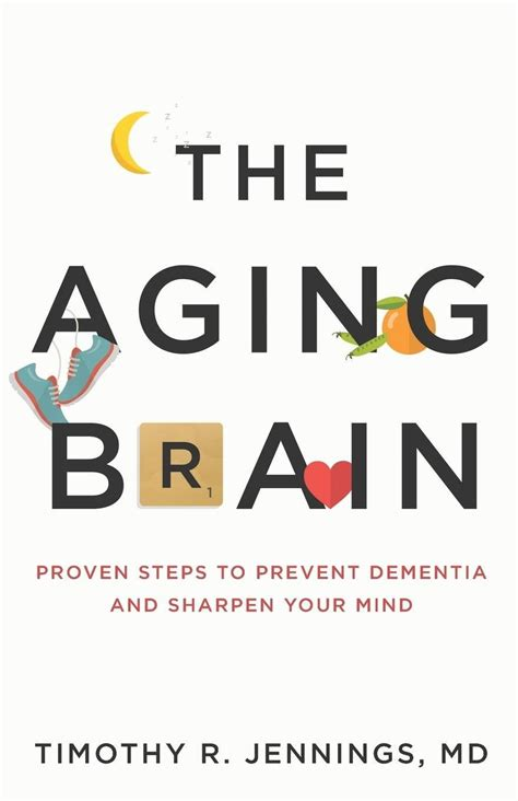 The Aging Brain Proven Steps To Prevent Dementia And Sharpen Your Mind