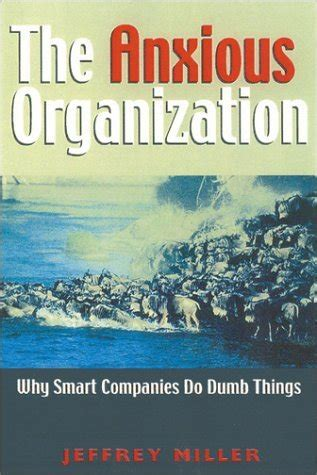 The Anxious Organization Why Smart Companies Do Dumb Things
