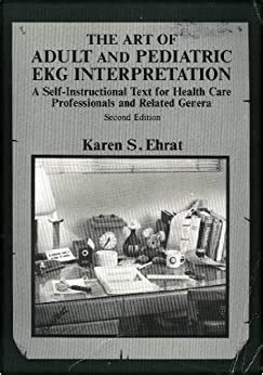 The Art Of Adult And Pediatric Ekg Interpretation A Self Instructional Text For Health Care Professionals And Related Genera