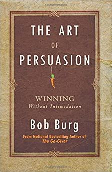 The Art Of Persuasion Winning Without Intimidation