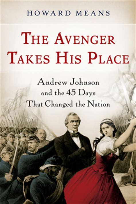The Avenger Takes His Place Andrew Johnson And The 45 Days That Changed The Nation