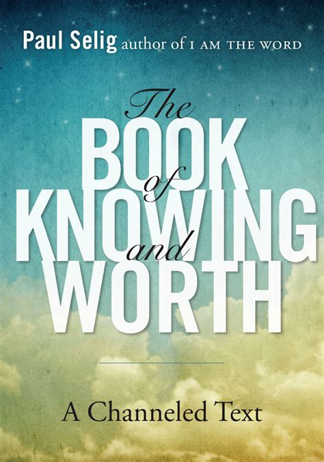 The Book Of Knowing And Worth A Channeled Text Paul Selig Series