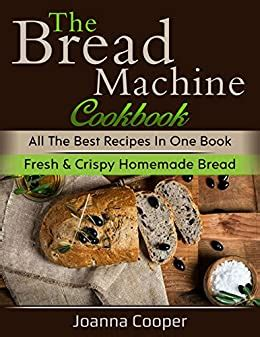 The Bread Machine Cookbook All The Best Recipes In One Book Fresh Crispy Homemade Bread