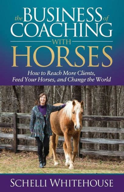 The Business Of Coaching With Horses How To Reach More Clients Feed Your Horses And Change The World