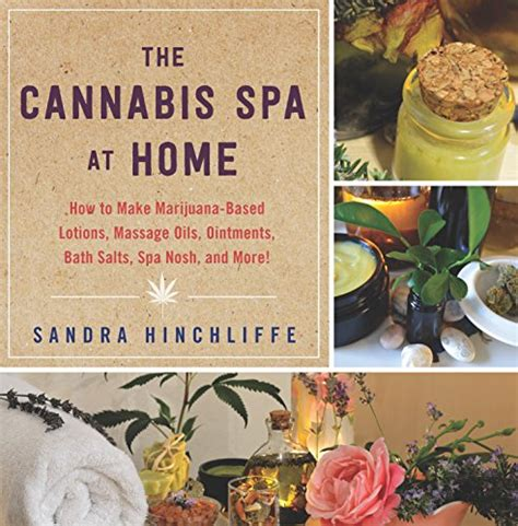 The Cannabis Spa At Home How To Make Marijuanainfused Lotions Massage Oils Ointments Bath Salts Spa Nosh And More