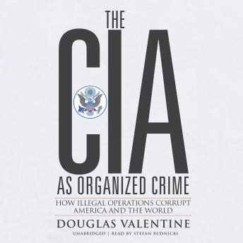 The Cia As Organized Crime How Illegal Operations Corrupt America And The World