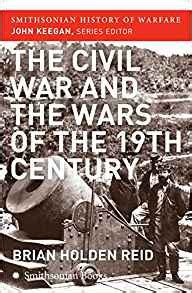 The Civil War And The Wars Of The Nineteenth Century Smithsonian History Of Warfare
