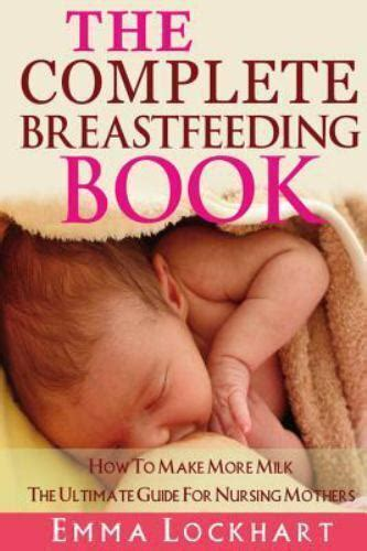 The Complete Breastfeeding Book How To Make More Milk The Ultimate Guide For Nursing Mothers
