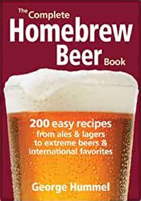 The Complete Homebrew Beer Book 200 Easy Recipes From Ales Lagers To Extreme Beers International Favourites