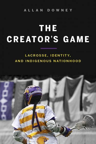 The Creators Game Lacrosse Identity And Indigenous Nationhood English Edition