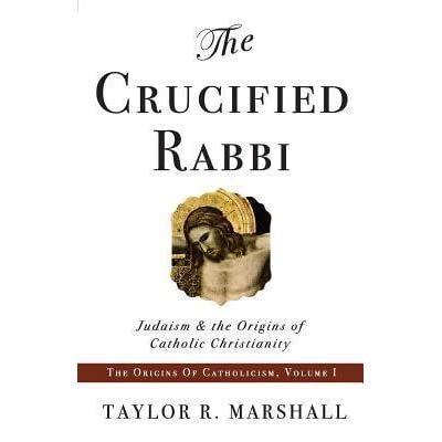 The Crucified Rabbi Judaism And The Origins Of Catholic Christianity