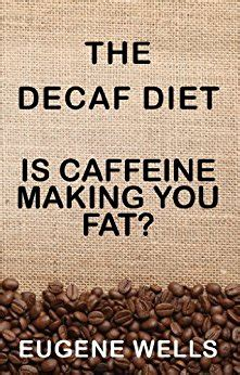 The Decaf Diet Is Caffeine Making You Fat