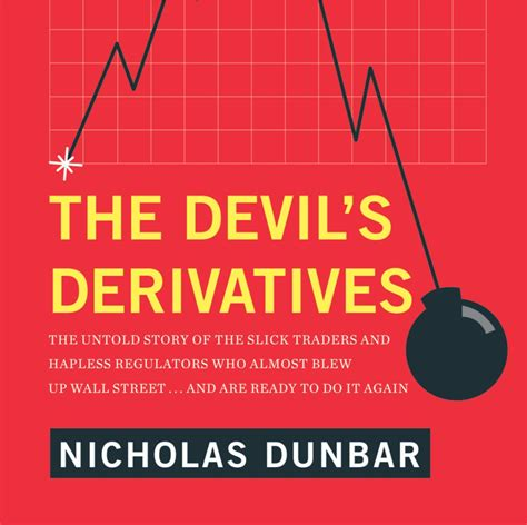 The Devils Derivatives The Untold Story Of The Slick Traders And Hapless Regulators Who Almost Blew Up Wall Street An