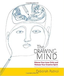 The Drawing Mind Silence Your Inner Critic And Release Your Creative Spirit