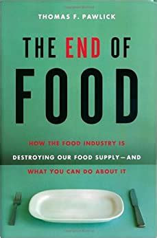 The End Of Food How The Food Industry Is Destroying Our Food Supply And What We Can Do About It