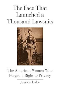 The Face That Launched A Thousand Lawsuits The American Women Who Forged A Right To Privacy Yale Law Library Series In Legal History And Reference
