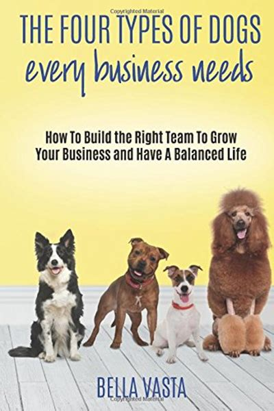 The Four Types Of Dogs Every Business Needs How To Build The Right Team To Grow Your Business And Have A Balanced Life