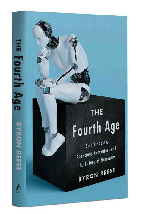 The Fourth Age Smart Robots Conscious Computers And The Future Of Humanity