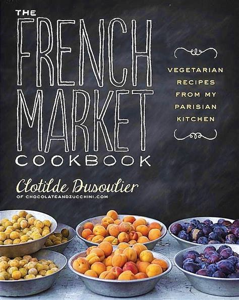 The French Market Cookbook Vegetarian Recipes From My Parisian Kitchen