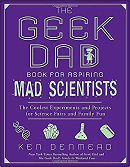 The Geek Dad Book For Aspiring Mad Scientists The Coolest Experiments And Projects For Science Fairs And Family Fun