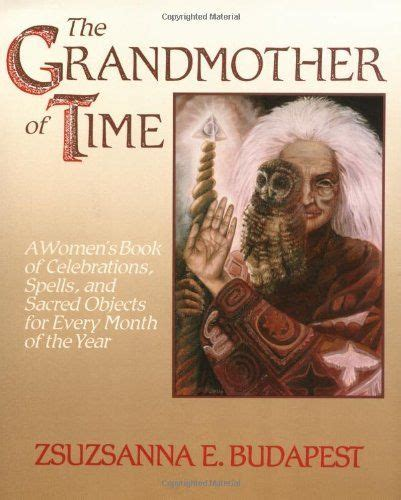 The Grandmother Of Time A Womans Book Of Celebrations Spells And Sacred Objects For Every Month Of Th