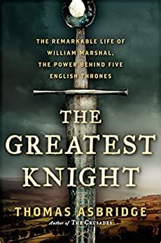 The Greatest Knight The Remarkable Life Of William Marshal The Power Behind Five English Thrones