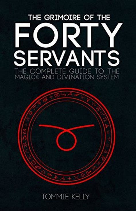 The Grimoire Of The Forty Servants The Complete Guide To The Magick And Divination System