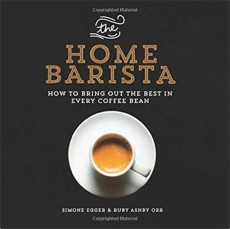 The Home Barista How To Bring Out The Best In Every Coffee Bean