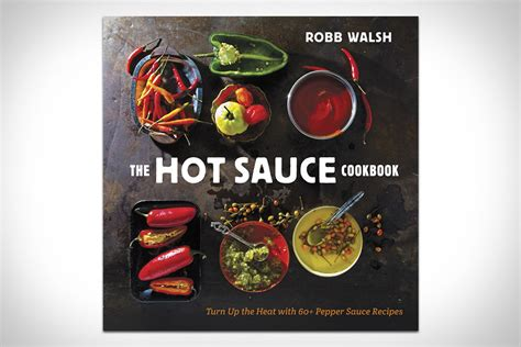 The Hot Sauce Cookbook Turn Up The Heat With 60 Pepper Sauce Recipes