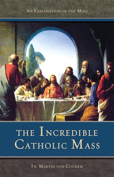 The Incredible Catholic Mass An Explanation Of The Catholic Mass ...