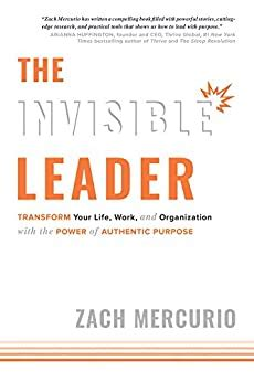 The Invisible Leader Transform Your Life Work And Organization With The Power Of Authentic Purpose