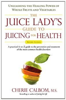 The Juice Ladys Guide To Juicing For Health Unleashing The Healing Power Of Whole Fruits And Vegetables Revised Edition