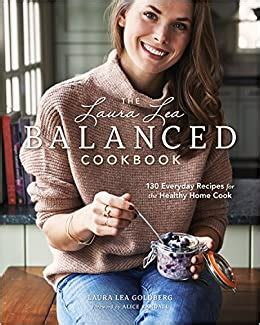 The Laura Lea Balanced Cookbook 120 Everyday Recipes For The Healthy Home Cook