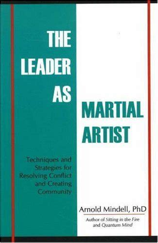 The Leader As Martial Artist Techniques And Strategies For Revealing Conflict And Creating Community