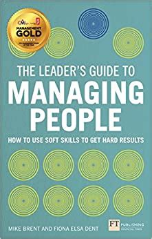 The Leaders Guide To Managing People How To Use Soft Skills To Get Hard Results