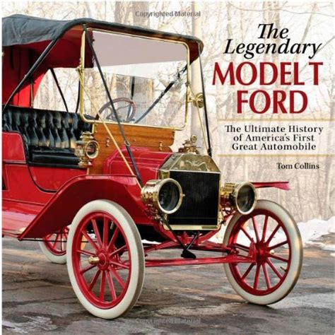 The Legendary Model T Ford The Ultimate History Of Americas First Great Automobile