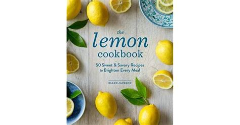 The Lemon Cookbook 50 Sweet Savory Recipes To Brighten Every Meal