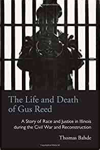 The Life And Death Of Gus Reed A Story Of Race And Justice In Illinois During The Civil War And Reconstruction Law Society Politics In The Midwest