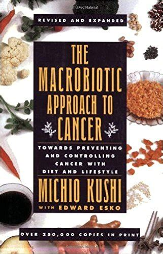 The Macrobiotic Approach To Cancer Towards Preventing And Controlling Cancer With Diet And Lifestyle