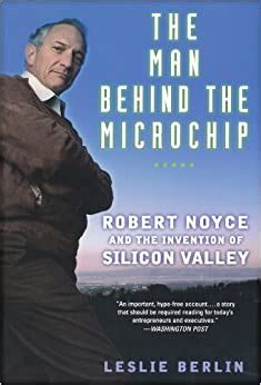 The Man Behind The Microchip Robert Noyce And The Invention Of Silicon Valley